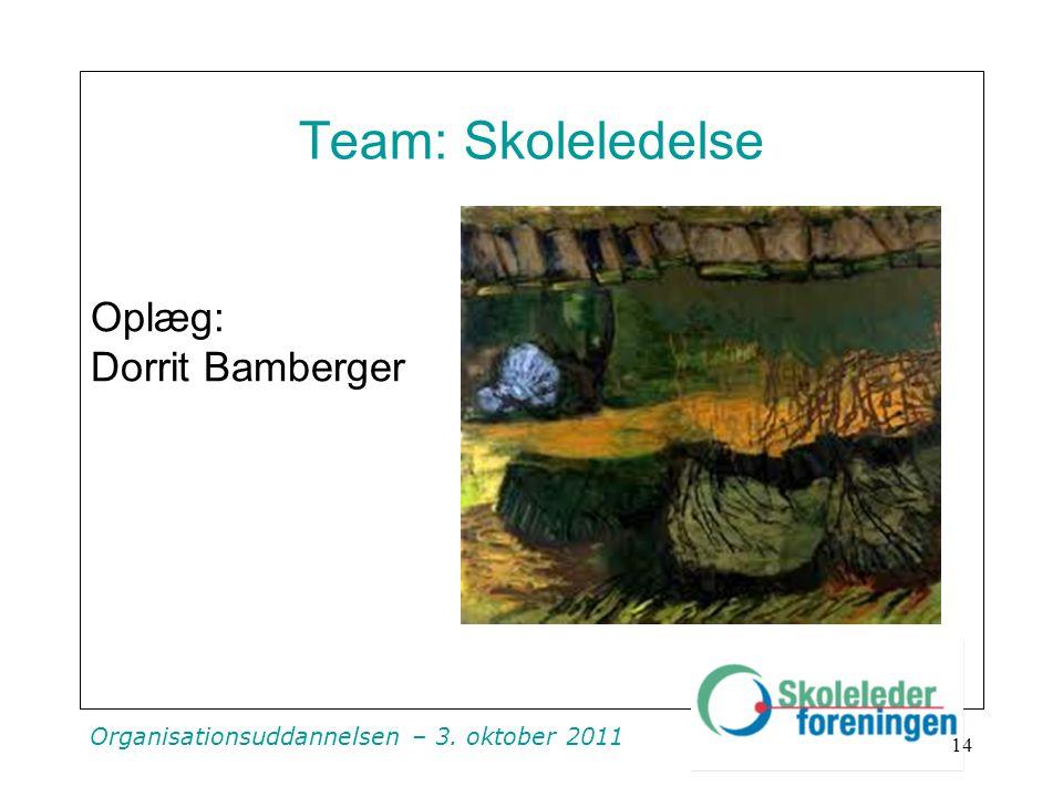 Organisationsuddannelsen – 3. oktober 2011 Team: Skoleledelse Oplæg: Dorrit Bamberger 14