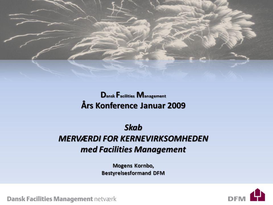 D ansk F acilities M anagement Års Konference Januar 2009 Skab MERVÆRDI FOR KERNEVIRKSOMHEDEN med Facilities Management Mogens Kornbo, Bestyrelsesformand DFM