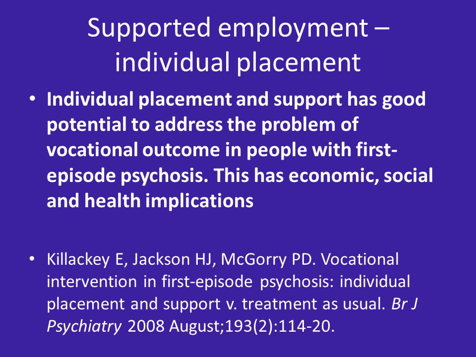 Supported employment – individual placement Individual placement and support has good potential to address the problem of vocational outcome in people with first- episode psychosis.