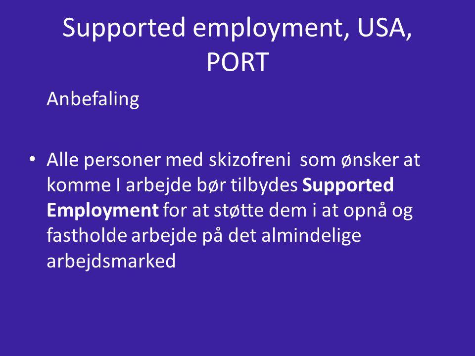 Supported employment, USA, PORT Anbefaling Alle personer med skizofreni som ønsker at komme I arbejde bør tilbydes Supported Employment for at støtte dem i at opnå og fastholde arbejde på det almindelige arbejdsmarked