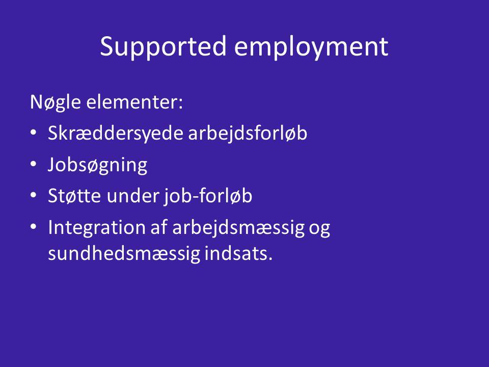 Supported employment Nøgle elementer: Skræddersyede arbejdsforløb Jobsøgning Støtte under job-forløb Integration af arbejdsmæssig og sundhedsmæssig indsats.