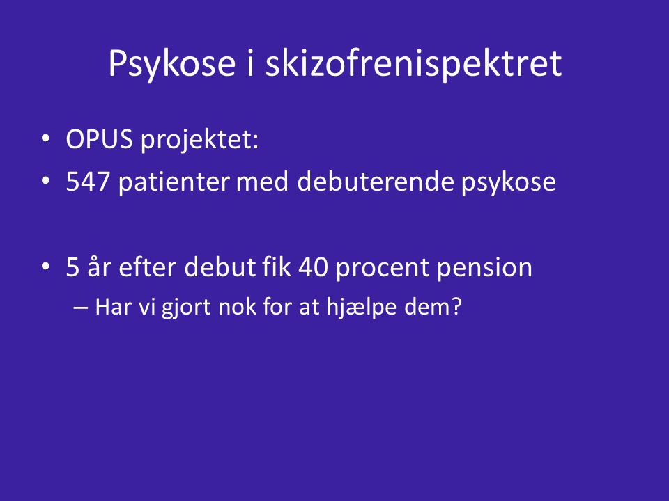 Psykose i skizofrenispektret OPUS projektet: 547 patienter med debuterende psykose 5 år efter debut fik 40 procent pension – Har vi gjort nok for at hjælpe dem