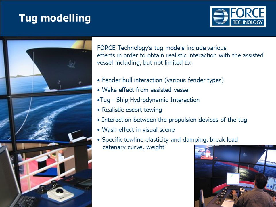 FORCE Technology's tug models include various effects in order to obtain realistic interaction with the assisted vessel including, but not limited to: Fender hull interaction (various fender types) Wake effect from assisted vessel Tug - Ship Hydrodynamic Interaction Realistic escort towing Interaction between the propulsion devices of the tug Wash effect in visual scene Specific towline elasticity and damping, break load catenary curve, weight Tug modelling