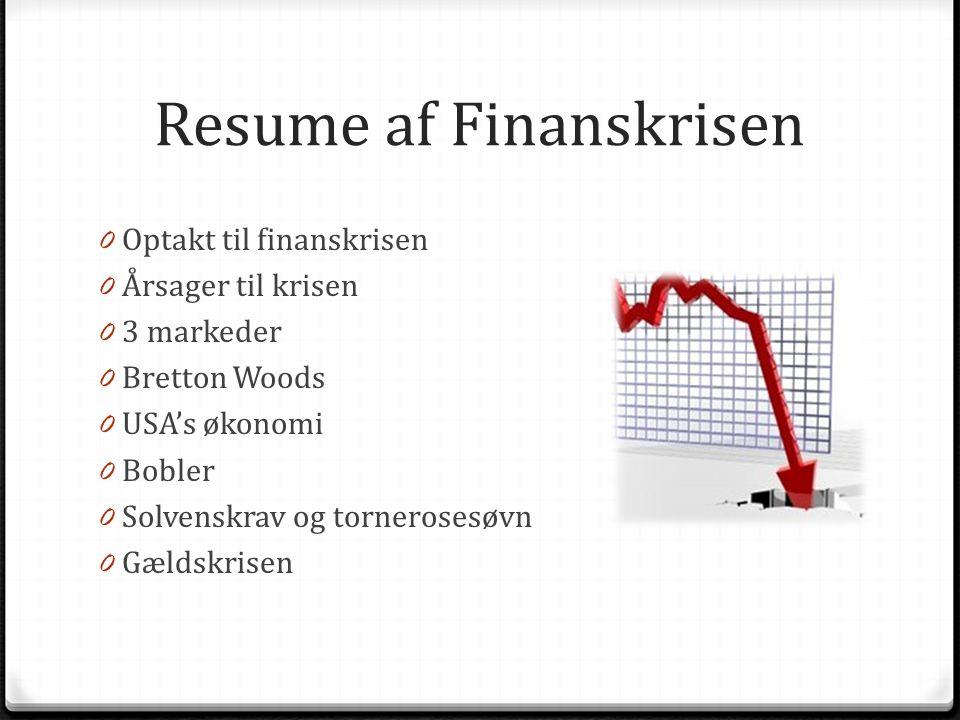 Resume af Finanskrisen 0 Optakt til finanskrisen 0 Årsager til krisen 0 3 markeder 0 Bretton Woods 0 USA's økonomi 0 Bobler 0 Solvenskrav og tornerosesøvn 0 Gældskrisen
