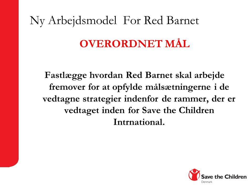 Ny Arbejdsmodel For Red Barnet OVERORDNET MÅL Fastlægge hvordan Red Barnet skal arbejde fremover for at opfylde målsætningerne i de vedtagne strategier indenfor de rammer, der er vedtaget inden for Save the Children Intrnational.