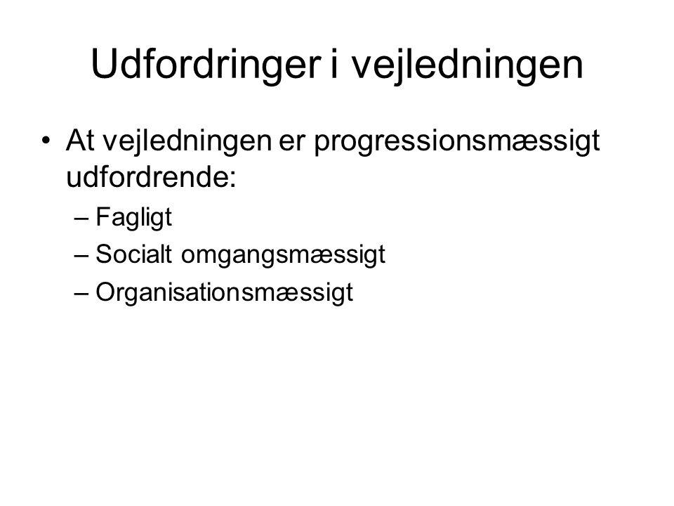 Udfordringer i vejledningen At vejledningen er progressionsmæssigt udfordrende: –Fagligt –Socialt omgangsmæssigt –Organisationsmæssigt
