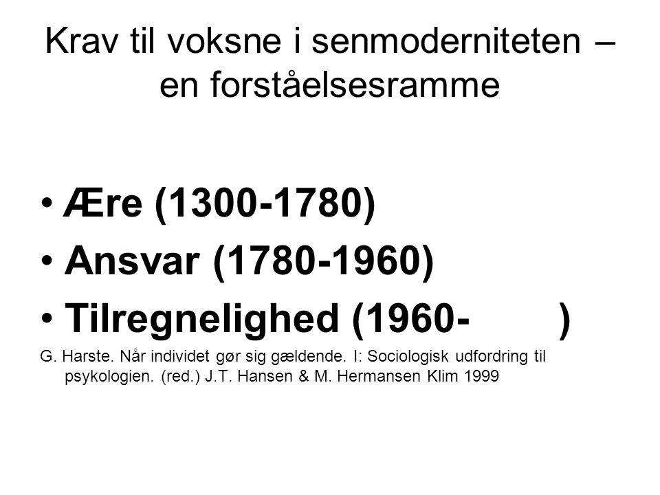 Krav til voksne i senmoderniteten – en forståelsesramme Ære (1300-1780) Ansvar (1780-1960) Tilregnelighed (1960- ) G.