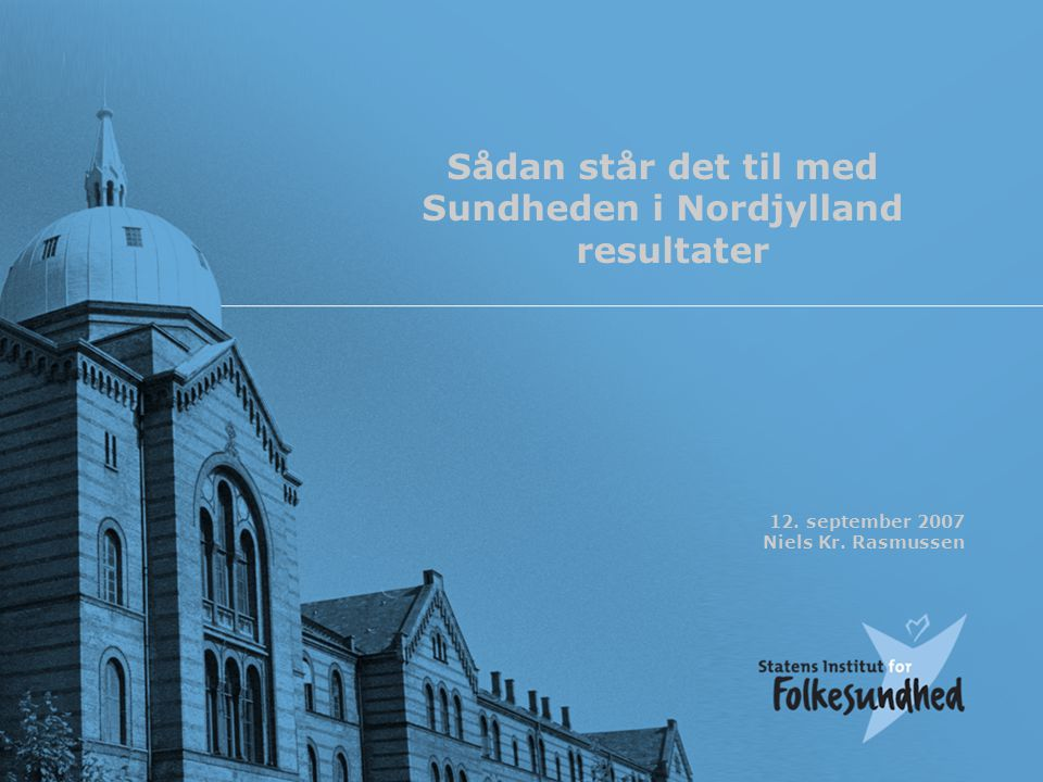 12. september 2007 Niels Kr. Rasmussen Sådan står det til med Sundheden i Nordjylland resultater