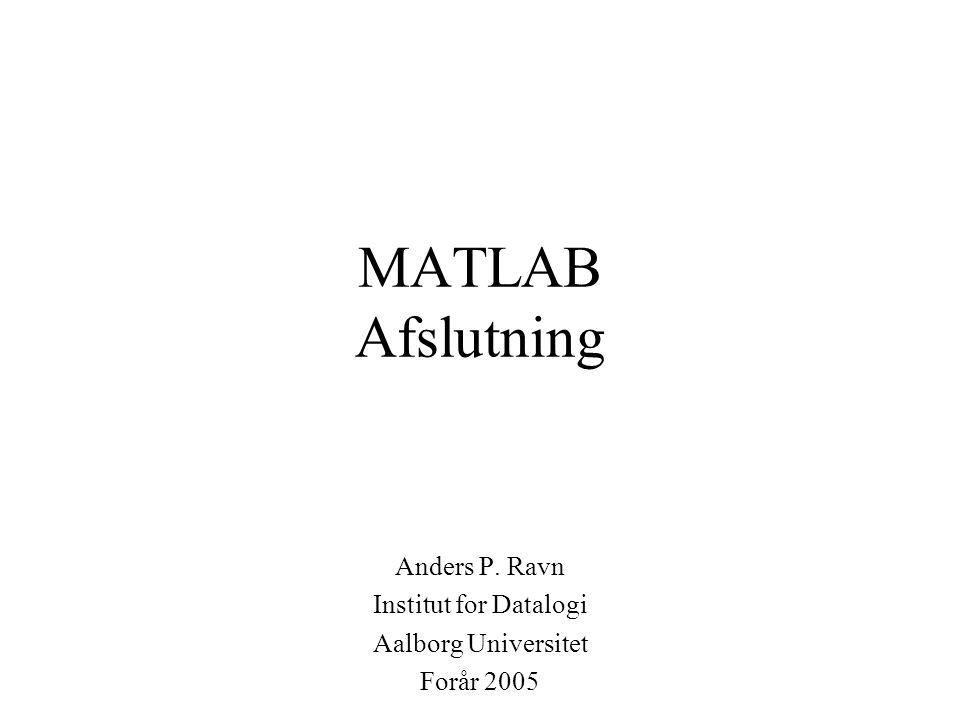 MATLAB Afslutning Anders P. Ravn Institut for Datalogi Aalborg Universitet Forår 2005