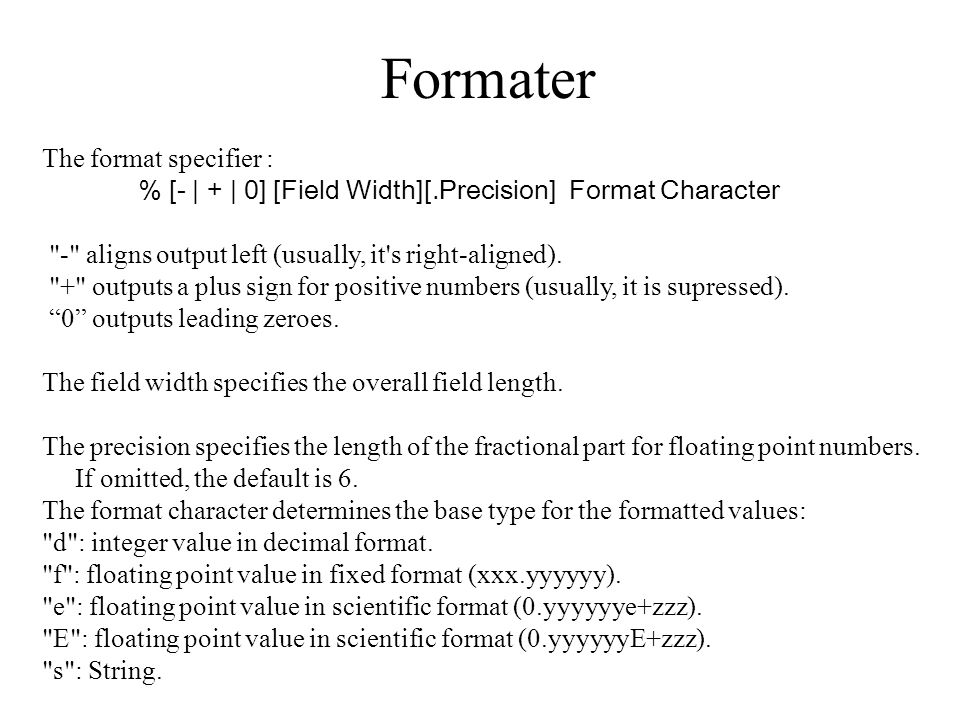 Formater The format specifier : % [- | + | 0] [Field Width][.Precision] Format Character - aligns output left (usually, it s right-aligned).