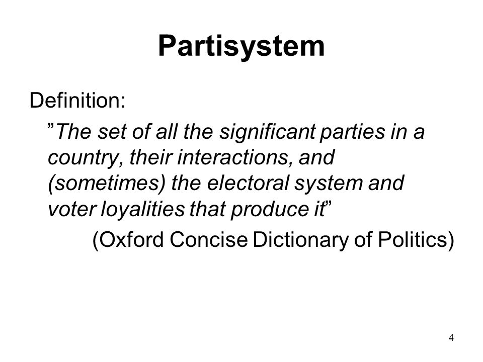 4 Partisystem Definition: The set of all the significant parties in a country, their interactions, and (sometimes) the electoral system and voter loyalities that produce it (Oxford Concise Dictionary of Politics)