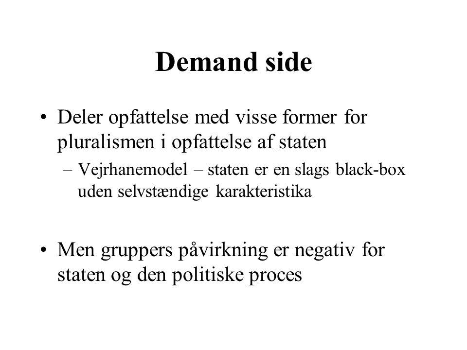 Demand side Deler opfattelse med visse former for pluralismen i opfattelse af staten –Vejrhanemodel – staten er en slags black-box uden selvstændige karakteristika Men gruppers påvirkning er negativ for staten og den politiske proces