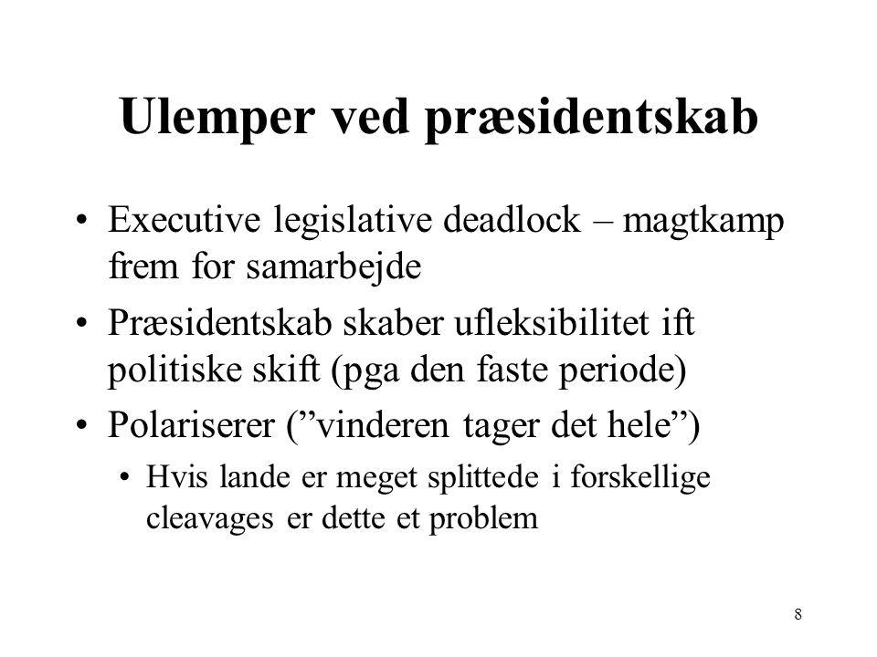 8 Ulemper ved præsidentskab Executive legislative deadlock – magtkamp frem for samarbejde Præsidentskab skaber ufleksibilitet ift politiske skift (pga den faste periode) Polariserer ( vinderen tager det hele ) Hvis lande er meget splittede i forskellige cleavages er dette et problem