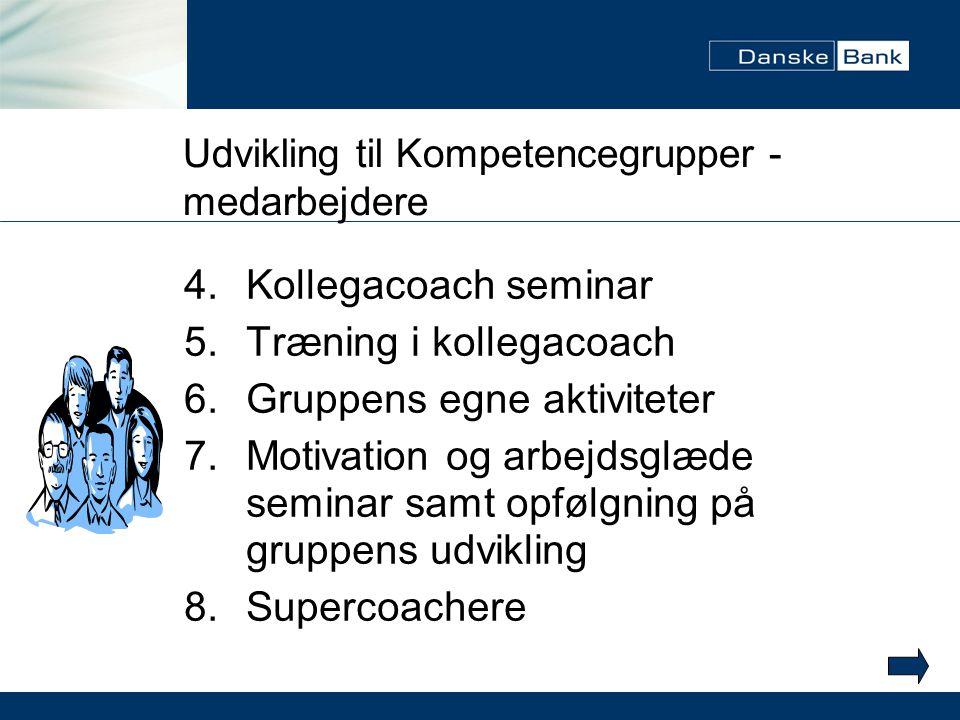 Udvikling til Kompetencegrupper - medarbejdere 4.Kollegacoach seminar 5.Træning i kollegacoach 6.Gruppens egne aktiviteter 7.Motivation og arbejdsglæde seminar samt opfølgning på gruppens udvikling 8.Supercoachere