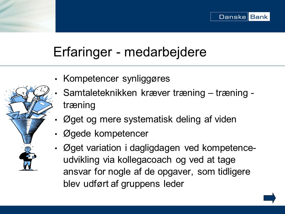 Erfaringer - medarbejdere Kompetencer synliggøres Samtaleteknikken kræver træning – træning - træning Øget og mere systematisk deling af viden Øgede kompetencer Øget variation i dagligdagen ved kompetence- udvikling via kollegacoach og ved at tage ansvar for nogle af de opgaver, som tidligere blev udført af gruppens leder
