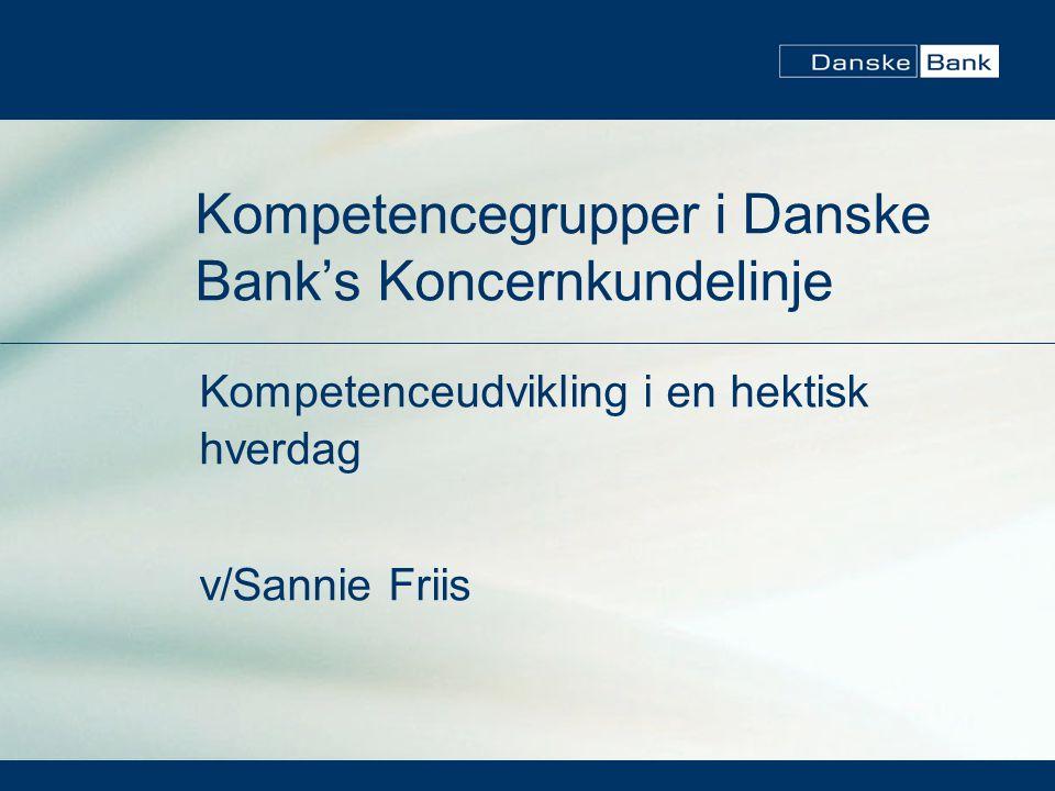 Kompetencegrupper i Danske Bank's Koncernkundelinje Kompetenceudvikling i en hektisk hverdag v/Sannie Friis