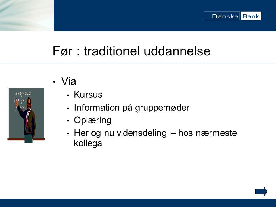 Før : traditionel uddannelse Via Kursus Information på gruppemøder Oplæring Her og nu vidensdeling – hos nærmeste kollega