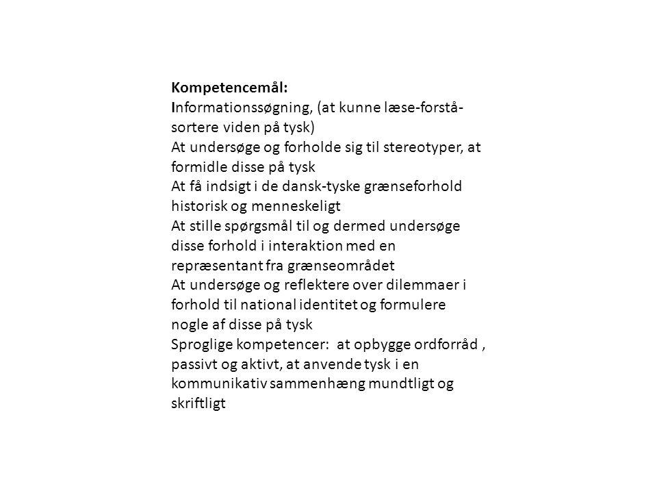 Kompetencemål: Informationssøgning, (at kunne læse-forstå- sortere viden på tysk) At undersøge og forholde sig til stereotyper, at formidle disse på tysk At få indsigt i de dansk-tyske grænseforhold historisk og menneskeligt At stille spørgsmål til og dermed undersøge disse forhold i interaktion med en repræsentant fra grænseområdet At undersøge og reflektere over dilemmaer i forhold til national identitet og formulere nogle af disse på tysk Sproglige kompetencer: at opbygge ordforråd, passivt og aktivt, at anvende tysk i en kommunikativ sammenhæng mundtligt og skriftligt