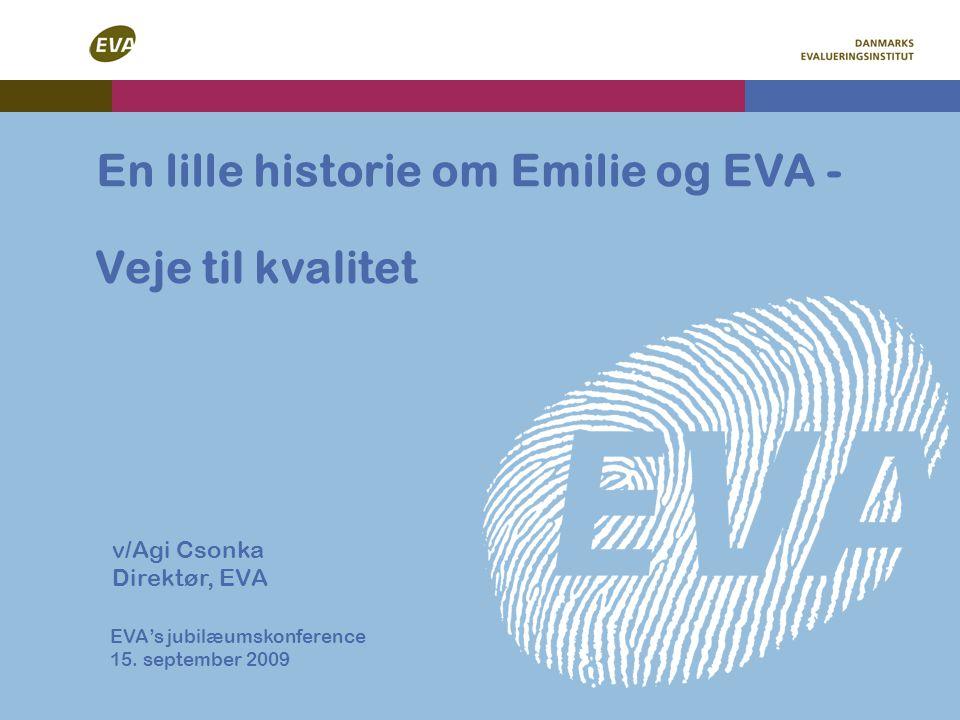 Veje til kvalitet En lille historie om Emilie og EVA - v/Agi Csonka Direktør, EVA EVA's jubilæumskonference 15.