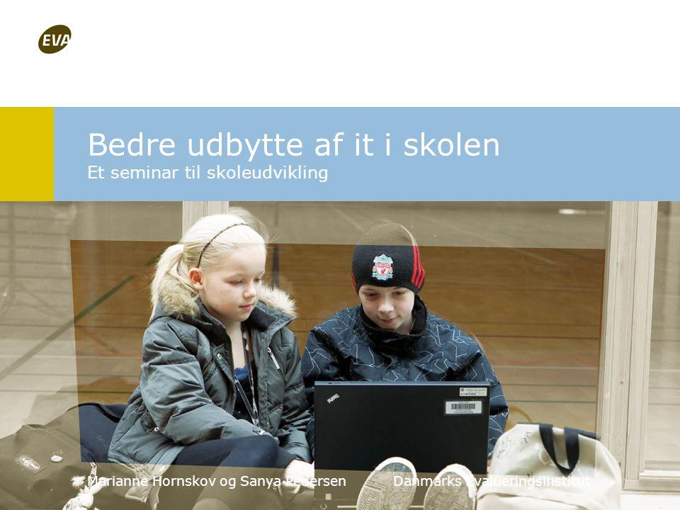 Bedre udbytte af it i skolen Et seminar til skoleudvikling Marianne Hornskov og Sanya Pedersen Danmarks Evalueringsinstitut