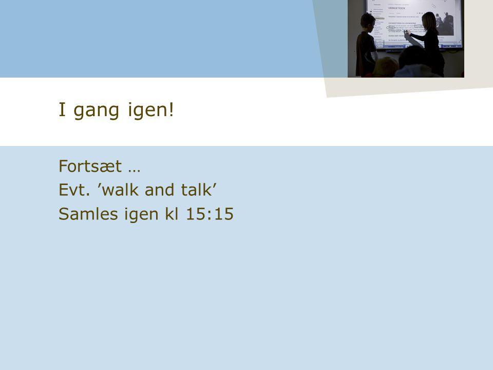 I gang igen! Fortsæt … Evt. 'walk and talk' Samles igen kl 15:15