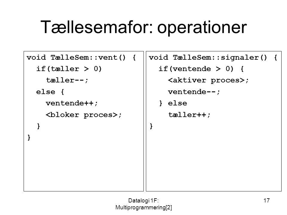Datalogi 1F: Multiprogrammering[2] 17 Tællesemafor: operationer void TælleSem::vent() { if(tæller > 0) tæller--; else { ventende++; ; } void TælleSem::signaler() { if(ventende > 0) { ; ventende--; } else tæller++; }
