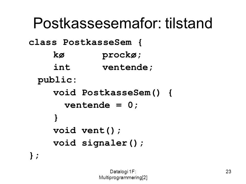 Datalogi 1F: Multiprogrammering[2] 23 Postkassesemafor: tilstand class PostkasseSem { køprockø; intventende; public: void PostkasseSem() { ventende = 0; } void vent(); void signaler(); };