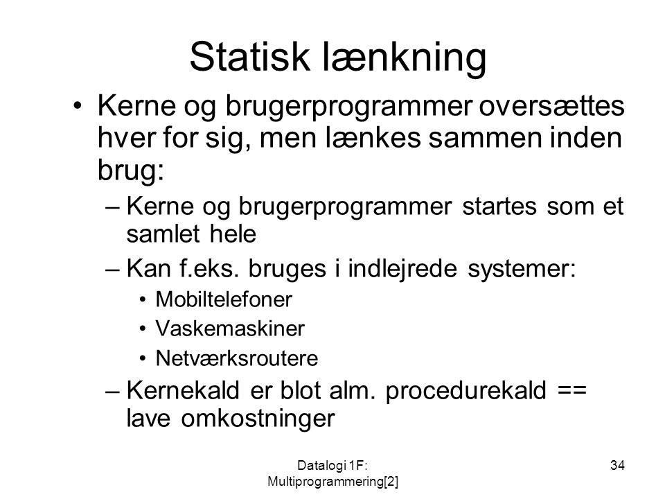 Datalogi 1F: Multiprogrammering[2] 34 Statisk lænkning Kerne og brugerprogrammer oversættes hver for sig, men lænkes sammen inden brug: –Kerne og brugerprogrammer startes som et samlet hele –Kan f.eks.
