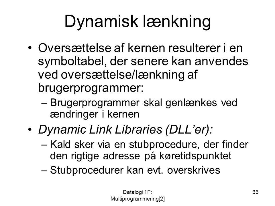 Datalogi 1F: Multiprogrammering[2] 35 Dynamisk lænkning Oversættelse af kernen resulterer i en symboltabel, der senere kan anvendes ved oversættelse/lænkning af brugerprogrammer: –Brugerprogrammer skal genlænkes ved ændringer i kernen Dynamic Link Libraries (DLL'er): –Kald sker via en stubprocedure, der finder den rigtige adresse på køretidspunktet –Stubprocedurer kan evt.