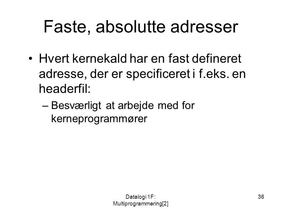 Datalogi 1F: Multiprogrammering[2] 36 Faste, absolutte adresser Hvert kernekald har en fast defineret adresse, der er specificeret i f.eks.