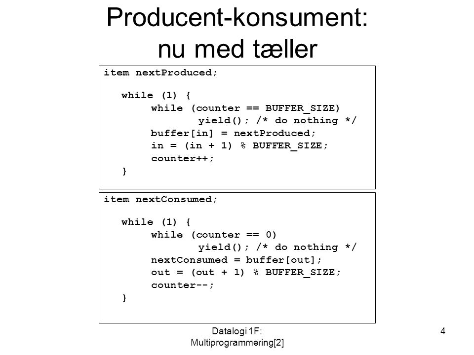 Datalogi 1F: Multiprogrammering[2] 4 Producent-konsument: nu med tæller item nextProduced; while (1) { while (counter == BUFFER_SIZE) yield(); /* do nothing */ buffer[in] = nextProduced; in = (in + 1) % BUFFER_SIZE; counter++; } item nextConsumed; while (1) { while (counter == 0) yield(); /* do nothing */ nextConsumed = buffer[out]; out = (out + 1) % BUFFER_SIZE; counter--; }