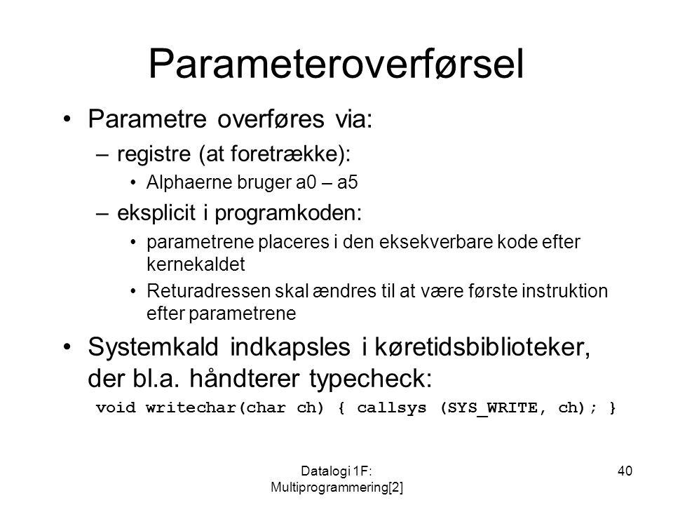 Datalogi 1F: Multiprogrammering[2] 40 Parameteroverførsel Parametre overføres via: –registre (at foretrække): Alphaerne bruger a0 – a5 –eksplicit i programkoden: parametrene placeres i den eksekverbare kode efter kernekaldet Returadressen skal ændres til at være første instruktion efter parametrene Systemkald indkapsles i køretidsbiblioteker, der bl.a.