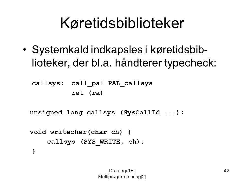 Datalogi 1F: Multiprogrammering[2] 42 Køretidsbiblioteker Systemkald indkapsles i køretidsbib- lioteker, der bl.a.