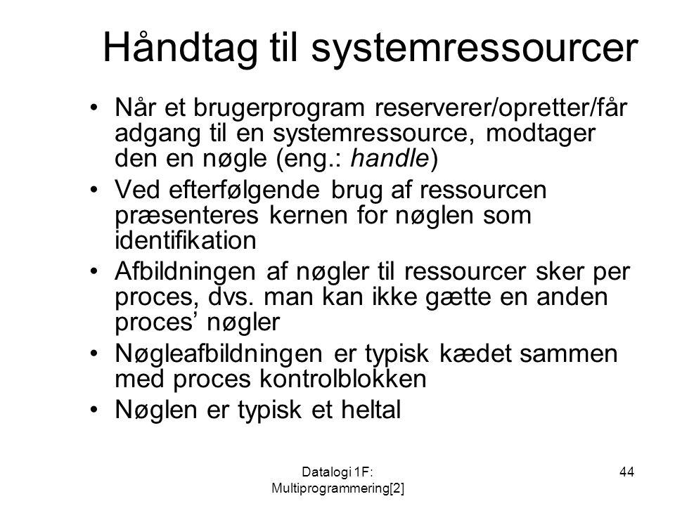 Datalogi 1F: Multiprogrammering[2] 44 Håndtag til systemressourcer Når et brugerprogram reserverer/opretter/får adgang til en systemressource, modtager den en nøgle (eng.: handle) Ved efterfølgende brug af ressourcen præsenteres kernen for nøglen som identifikation Afbildningen af nøgler til ressourcer sker per proces, dvs.