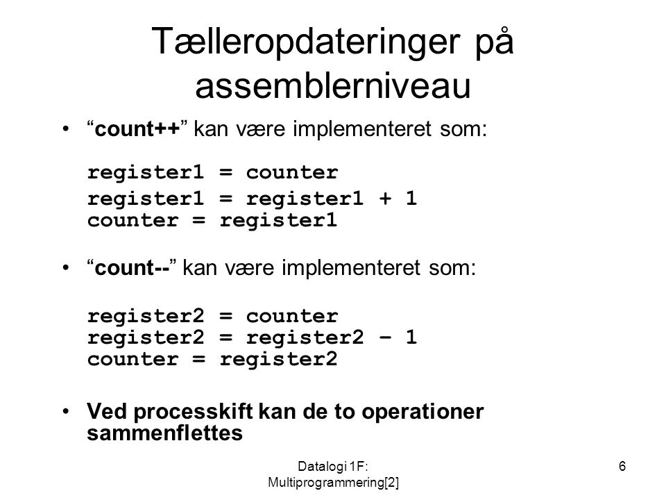 Datalogi 1F: Multiprogrammering[2] 6 Tælleropdateringer på assemblerniveau count++ kan være implementeret som: register1 = counter register1 = register1 + 1 counter = register1 count-- kan være implementeret som: register2 = counter register2 = register2 – 1 counter = register2 Ved processkift kan de to operationer sammenflettes