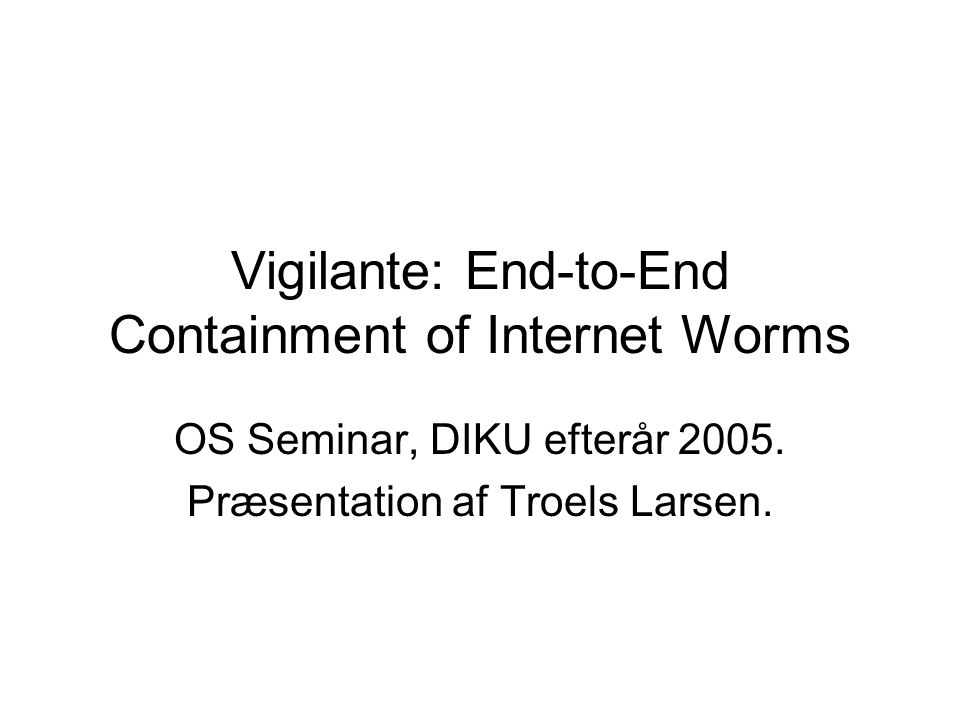 Vigilante: End-to-End Containment of Internet Worms OS Seminar, DIKU efterår 2005.