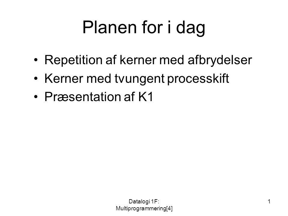 Datalogi 1F: Multiprogrammering[4] 1 Planen for i dag Repetition af kerner med afbrydelser Kerner med tvungent processkift Præsentation af K1