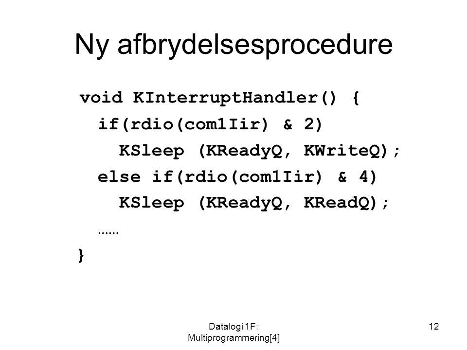 Datalogi 1F: Multiprogrammering[4] 12 Ny afbrydelsesprocedure void KInterruptHandler() { if(rdio(com1Iir) & 2) KSleep (KReadyQ, KWriteQ); else if(rdio(com1Iir) & 4) KSleep (KReadyQ, KReadQ); …… }
