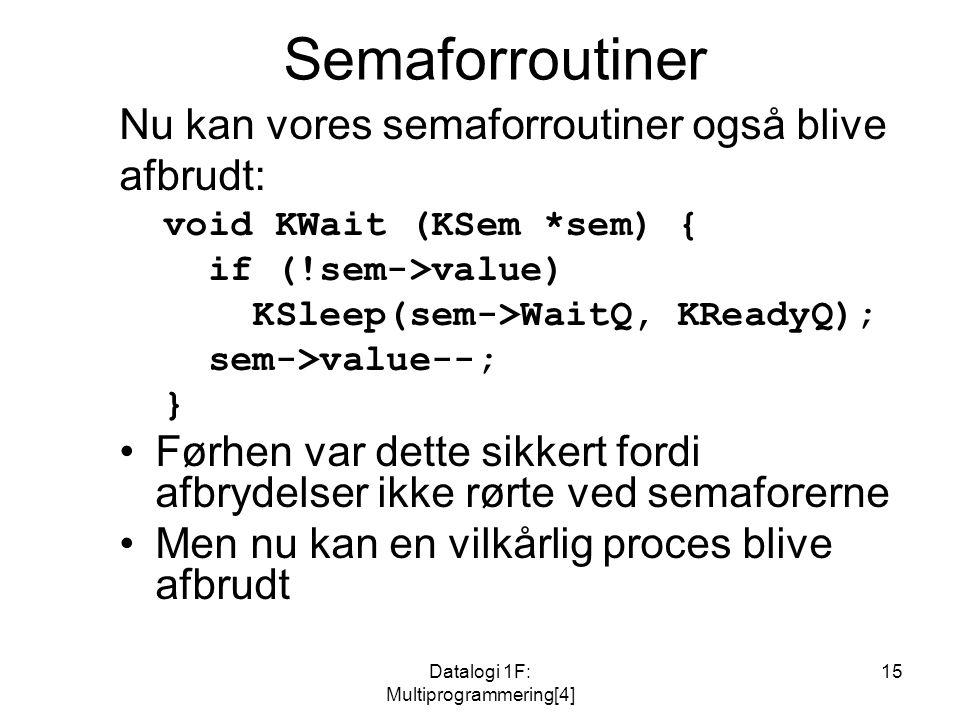 Datalogi 1F: Multiprogrammering[4] 15 Semaforroutiner Nu kan vores semaforroutiner også blive afbrudt: void KWait (KSem *sem) { if (!sem->value) KSleep(sem->WaitQ, KReadyQ); sem->value--; } Førhen var dette sikkert fordi afbrydelser ikke rørte ved semaforerne Men nu kan en vilkårlig proces blive afbrudt