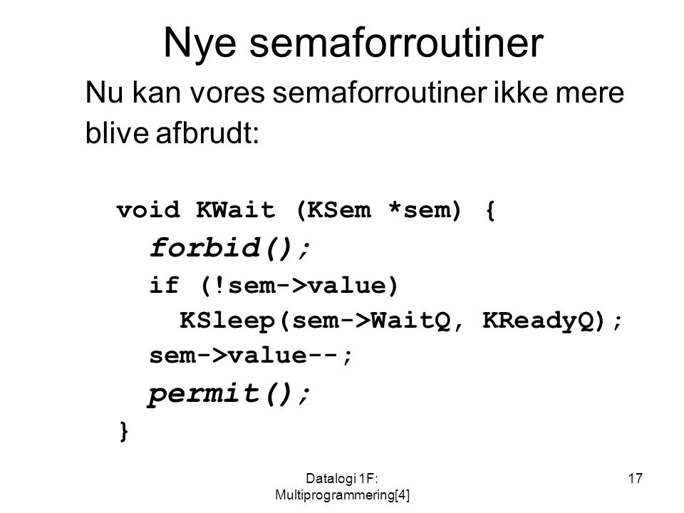 Datalogi 1F: Multiprogrammering[4] 17 Nye semaforroutiner Nu kan vores semaforroutiner ikke mere blive afbrudt: void KWait (KSem *sem) { forbid(); if (!sem->value) KSleep(sem->WaitQ, KReadyQ); sem->value--; permit(); }