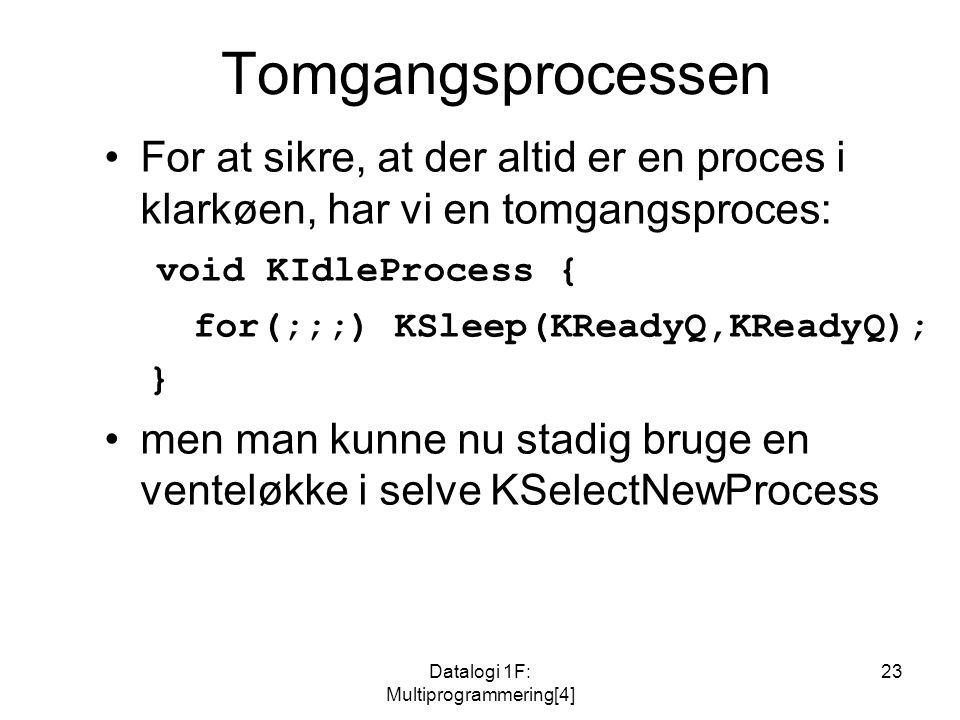 Datalogi 1F: Multiprogrammering[4] 23 Tomgangsprocessen For at sikre, at der altid er en proces i klarkøen, har vi en tomgangsproces: void KIdleProcess { for(;;;) KSleep(KReadyQ,KReadyQ); } men man kunne nu stadig bruge en venteløkke i selve KSelectNewProcess