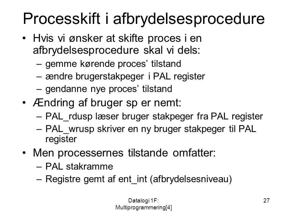 Datalogi 1F: Multiprogrammering[4] 27 Processkift i afbrydelsesprocedure Hvis vi ønsker at skifte proces i en afbrydelsesprocedure skal vi dels: –gemme kørende proces' tilstand –ændre brugerstakpeger i PAL register –gendanne nye proces' tilstand Ændring af bruger sp er nemt: –PAL_rdusp læser bruger stakpeger fra PAL register –PAL_wrusp skriver en ny bruger stakpeger til PAL register Men processernes tilstande omfatter: –PAL stakramme –Registre gemt af ent_int (afbrydelsesniveau)