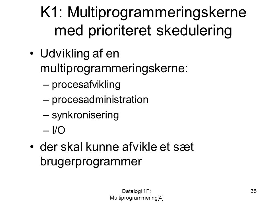 Datalogi 1F: Multiprogrammering[4] 35 K1: Multiprogrammeringskerne med prioriteret skedulering Udvikling af en multiprogrammeringskerne: –procesafvikling –procesadministration –synkronisering –I/O der skal kunne afvikle et sæt brugerprogrammer