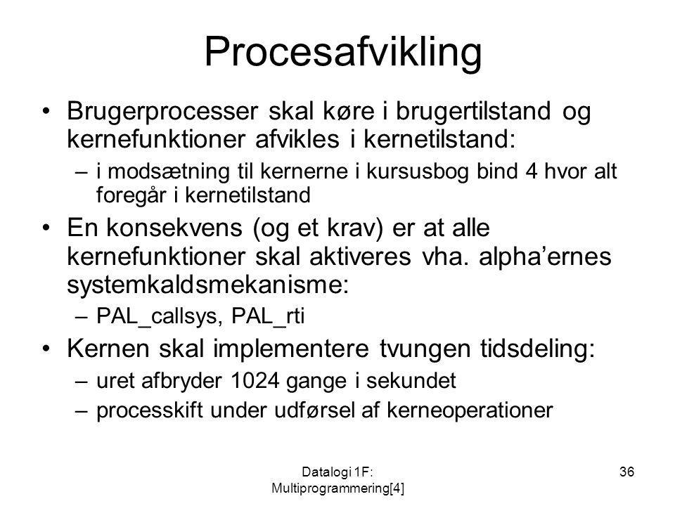 Datalogi 1F: Multiprogrammering[4] 36 Procesafvikling Brugerprocesser skal køre i brugertilstand og kernefunktioner afvikles i kernetilstand: –i modsætning til kernerne i kursusbog bind 4 hvor alt foregår i kernetilstand En konsekvens (og et krav) er at alle kernefunktioner skal aktiveres vha.