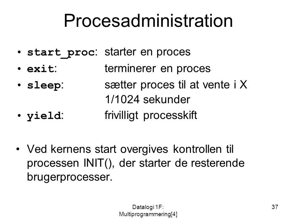 Datalogi 1F: Multiprogrammering[4] 37 Procesadministration start_proc : starter en proces exit : terminerer en proces sleep :sætter proces til at vente i X 1/1024 sekunder yield :frivilligt processkift Ved kernens start overgives kontrollen til processen INIT(), der starter de resterende brugerprocesser.