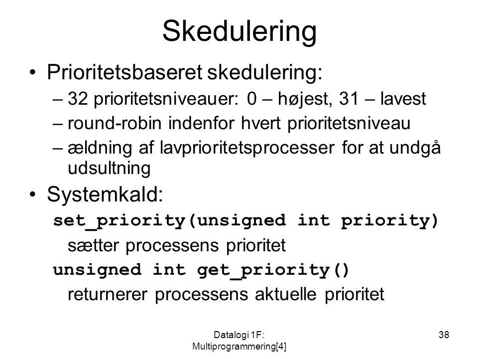 Datalogi 1F: Multiprogrammering[4] 38 Skedulering Prioritetsbaseret skedulering: –32 prioritetsniveauer: 0 – højest, 31 – lavest –round-robin indenfor hvert prioritetsniveau –ældning af lavprioritetsprocesser for at undgå udsultning Systemkald: set_priority(unsigned int priority) sætter processens prioritet unsigned int get_priority() returnerer processens aktuelle prioritet