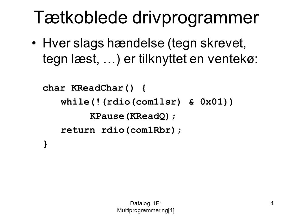 Datalogi 1F: Multiprogrammering[4] 4 Tætkoblede drivprogrammer Hver slags hændelse (tegn skrevet, tegn læst, …) er tilknyttet en ventekø: char KReadChar() { while(!(rdio(com1lsr) & 0x01)) KPause(KReadQ); return rdio(com1Rbr); }