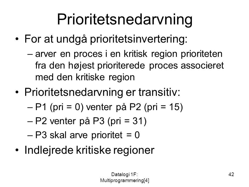Datalogi 1F: Multiprogrammering[4] 42 Prioritetsnedarvning For at undgå prioritetsinvertering: –arver en proces i en kritisk region prioriteten fra den højest prioriterede proces associeret med den kritiske region Prioritetsnedarvning er transitiv: –P1 (pri = 0) venter på P2 (pri = 15) –P2 venter på P3 (pri = 31) –P3 skal arve prioritet = 0 Indlejrede kritiske regioner