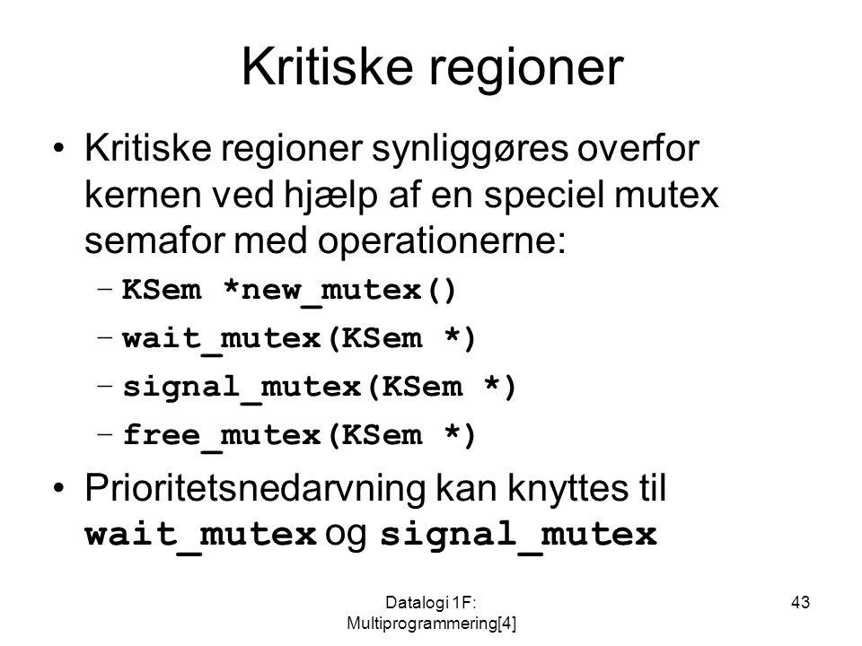 Datalogi 1F: Multiprogrammering[4] 43 Kritiske regioner Kritiske regioner synliggøres overfor kernen ved hjælp af en speciel mutex semafor med operationerne: –KSem *new_mutex() –wait_mutex(KSem *) –signal_mutex(KSem *) –free_mutex(KSem *) Prioritetsnedarvning kan knyttes til wait_mutex og signal_mutex