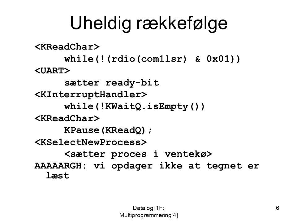 Datalogi 1F: Multiprogrammering[4] 6 Uheldig rækkefølge while(!(rdio(com1lsr) & 0x01)) sætter ready-bit while(!KWaitQ.isEmpty()) KPause(KReadQ); AAAAARGH: vi opdager ikke at tegnet er læst